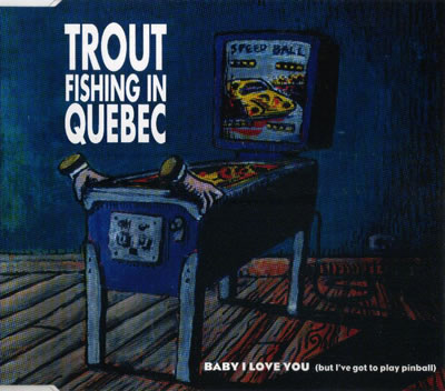 Trout Fishing In Quebec - Baby I Love You (But I've Got To Play Pinball)