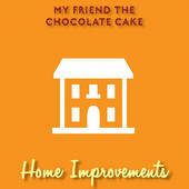 My Friend The Chocolate Cake - Home Improvements